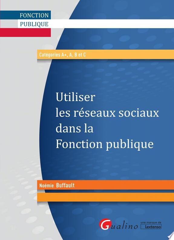 Utiliser les réseaux sociaux dans la fonction publique : catégories A , A, B et C / Noémie Buffault.- Issy-les-Moulineaux : Gualino, une marque de Lextenso , DL 2017