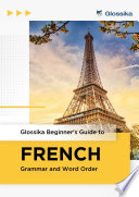 Glossika Beginner s Guide to FRENCH Grammar and Word Order