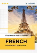 Glossika Beginner's Guide to FRENCH Grammar and Word Order