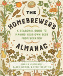 The Homebrewer s Almanac  A Seasonal Guide to Making Your Own Beer from Scratch