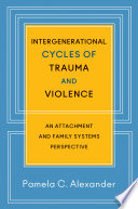Intergenerational Cycles of Trauma and Violence  An Attachment and Family Systems Perspective