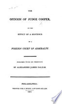 The Opinion of Judge Cooper on the Effect of a Sentence of a Foreign Court of Admiralty  Published     by Alexander James Dallas