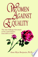 Women Against Equality  A History of the Anti Suffrage Movement In the United States from 1895 to 1920