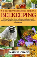 The Complete Beginner?s Guide to Beekeeping