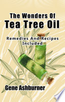 The Wonders Of Tea Tree Oil   Remedies And Recipes Included
