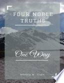 Buddhism: Four Noble Truths, One Way - Anthony W. Clark Starting Guide To Buddhism There Is No Need