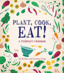 Plant, Cook, Eat! : is part lesson in gardening and part collection...