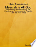 The Awesome Messiah Is All God The Messiah Is The All Loving All Knowing All Present And All Powerful God 1st Book Series