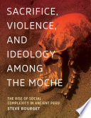 Sacrifice  Violence  and Ideology Among the Moche