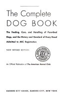 The complete dog book  the feeding  care  and handling of pure bred dogs