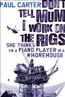 Don't Tell Mum I Work on the Rigs, She Thinks I'm a Piano Player in a Whorehouse Book Cover