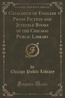 Catalogue of English Prose Fiction and Juvenile Books in the Chicago Public Library  Classic Reprint
