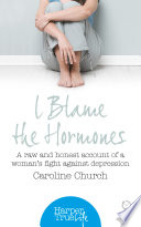 I Blame The Hormones  A raw and honest account of one woman   s fight against depression  HarperTrue Life     A Short Read