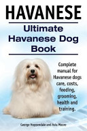 Havanese  Ultimate Havanese Book  Complete Manual for Havanese Dogs Care  Costs  Feeding  Grooming  Health and Training