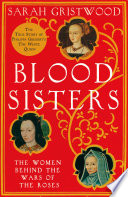 Blood Sisters  The Hidden Lives of the Women Behind the Wars of the Roses