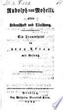Rudolph von Mohelli oder Leidenschaft und Täuschung. Trauerspiel in 3 Akten mit Gesang