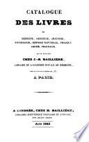 Catalogue des livres de medecine  chirurgie  anatomie  physiologie  histoire naturelle  physique  chimie  pharmacie qui se trouvent chez J  B  Bailli  re