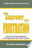 Anatomy of Frustration  Discover How to Transform Frustration into Creative Opportunities   Unlock the Power to Succeed  A Straight Talking Guide to Frustrationproof Your Life