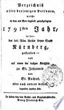 Verzeichniß aller derjenigen Personen, welche in dem mit Gott beglückt zuruckgelegten 1791sten Jahr, in der des heil. Röm. Reichs freyen Stadt Nürnberg, gestorben - und auf einem der dasigen Kirchhöfe zu St. Johannis und St. Rochus, oder auch anders wohin, begraben worden sind