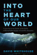Into the Heart of Our World  A Journey to the Center of the Earth  A Remarkable Voyage of Scientific Discovery