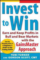 Invest to Win: Earn & Keep Profits in Bull & Bear Markets with the GainsMaster Approach Downtrending Markets Revealing How To