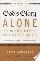 God s Glory Alone   The Majestic Heart of Christian Faith and Life