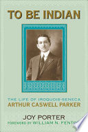 To be Indian State Arthur Caswell Parker 1881 1955 Was A