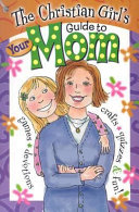 The Christian Girl s Guide to Your Mom