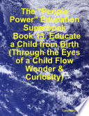 The  People Power  Education Superbook  Book 13  Educate a Child from Birth  Through the Eyes of a Child Flow Wonder   Curiosity