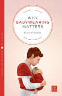 Why Babywearing Matters : proven practical and emotional benefits for both babies...