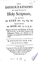 Two dissertations on certain passages of holy Scripture  viz  the first on Luke xiv  12 13 14 and the second on Rom  xiii  1 2 3 4  Wherein the cavils of mr  Chubb  in the first volume of his Posthumous works  viz  Remarks on the Scriptures  are particularly considered and refuted