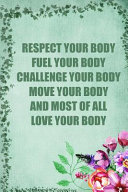 Respect Your Body Fuel Your Body Challenge Your Body Move Your Body and Most of All Love Your Body  Daily Activity and Fitness Tracker  Food and Exerc Book PDF