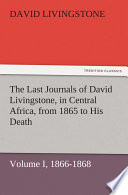 The Last Journals of David Livingstone  in Central Africa  from 1865 to His Death  Volume I  of 2   1866 1868
