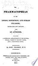 The Pharmacop  ias of the London  Edinburgh  and Dublin Colleges  Translated Into English  with an Appendix  Containing a Systematic Arrangement of the Materia Medica  Tables of Changed Names  and a Posological Table  By J  Thomson