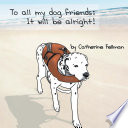 To All My Dog Friends  It Will Be Alright