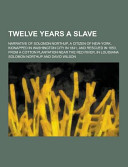 Twelve Years a Slave  Narrative of Solomon Northup  a Citizen of New York  Kidnapped in Washington City in 1841  and Rescued in 1853  from a Cotton Pl