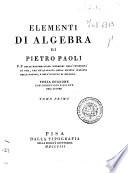 Elementi di algebra di Pietro Paoli p  p  delle matematiche superiori nell Universit   di Pisa  uno de  quaranta della Societ   italiana delle scienze  e dell Istituto di Bologna  Tomo primo   secondo