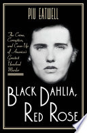 Black Dahlia  Red Rose  The Crime  Corruption  and Cover Up of America s Greatest Unsolved Murder