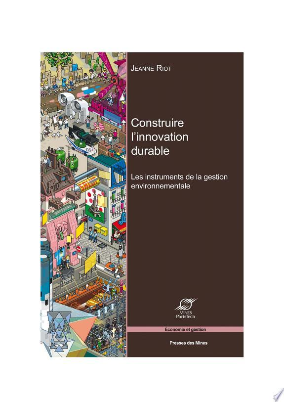 Construire l'innovation durable : les instruments de la gestion environnementale / Jeanne Riot.- Paris : Presses des Mines-Transvalor , impr. 2014