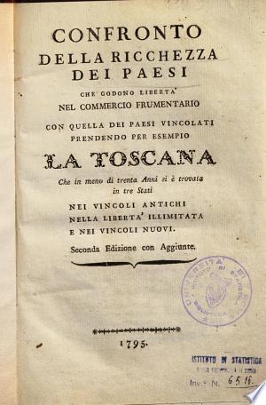 Confronto della ricchezza dei paesi che godono liberta' nel commercio frumentario con quella dei paesi vincolati prendendo per esempio la Toscana che in meno di trenta anni si è trovata in tre stati nei vincoli antichi nella libertà illimitata e nei vincoli nuovi