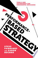 Performance-Based Strategy: Tools and Techniques for Successful Decisions