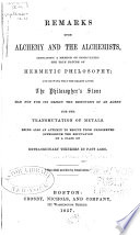 Remarks Upon Alchemy And The Alchemists Indicating A Method Of Discovering The True Nature Of Hermetic Philosophy And Showing That The Search After The Philosopher S Stone Had Not For Its Object The Discovery Of An Agent For The Transmutation Of Metals