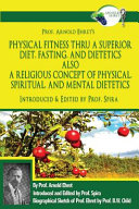 Prof Arnold Ehret S Physical Fitness Thru A Superior Diet Fasting And Dietetics Also A Religious Concept Of Physical Spiritual And Mental Dietetics