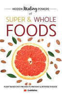 Hidden Healing Powers Of Super Whole Foods Plant Based Diet Proven To Prevent Reverse Disease