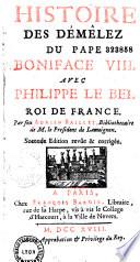 Histoire des démêlez du pape Boniface VIII avec Philippe le Bel, roy de France. Par feu Adrien Baillet,...