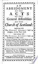 An Abridgement of the Acts of the General Assemblies of the Church of Scotland, Beginning with the General Assembly Held at Glasgow in the Year 1638, and Ending with the General Assembly Held at Edinburgh, in May 1720