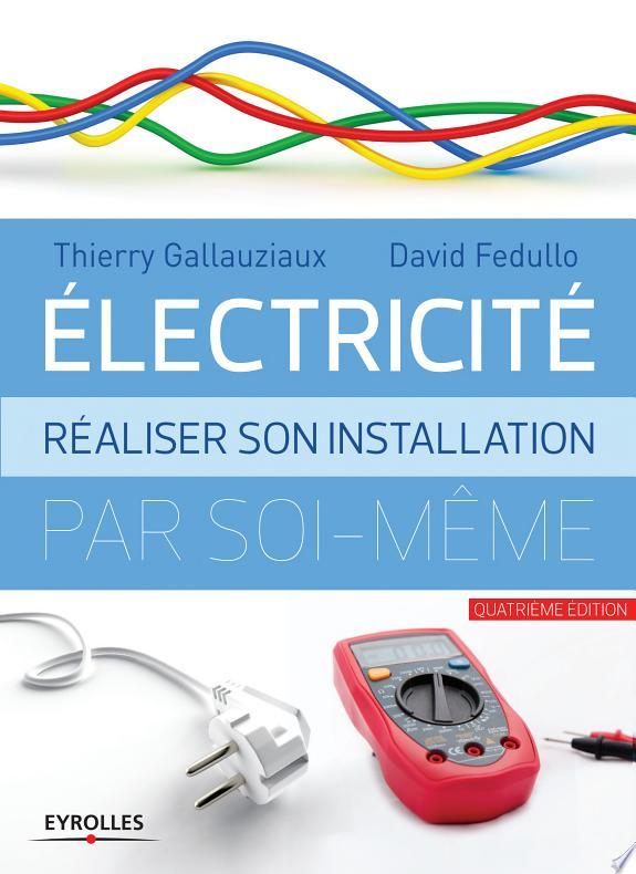 Électricité : réaliser son installation par soi-même / Thierry Gallauziaux, David Fedullo.- Paris : Eyrolles , DL 2017