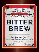 Bitter Brew  The Rise and Fall of Anheuser Busch and America s Kings of Beer