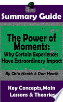 Summary The Power Of Moments Why Certain Experiences Have Extraordinary Impact By Chip Heath Dan Heath The Mw Summary Guide