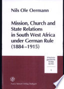 Mission, Church and State Relations in South West Africa Under German Rule (1884-1915) With The Colonial Administration In South
